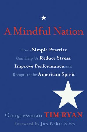 Tim Ryan, A Mindful Nation:How a Simple Practice Can Help Us Reduce Stress, Improve Performance, and Recapture the American Spirit