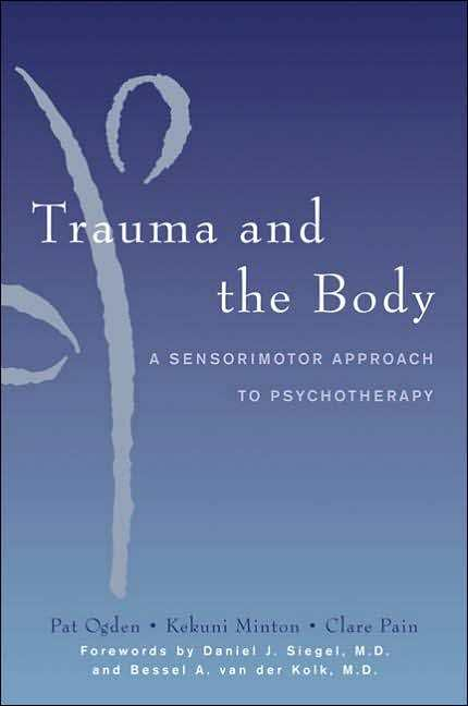 Pat Ogden, Trauma and the Body:A Sensorimotor Approach to Psychotherapy